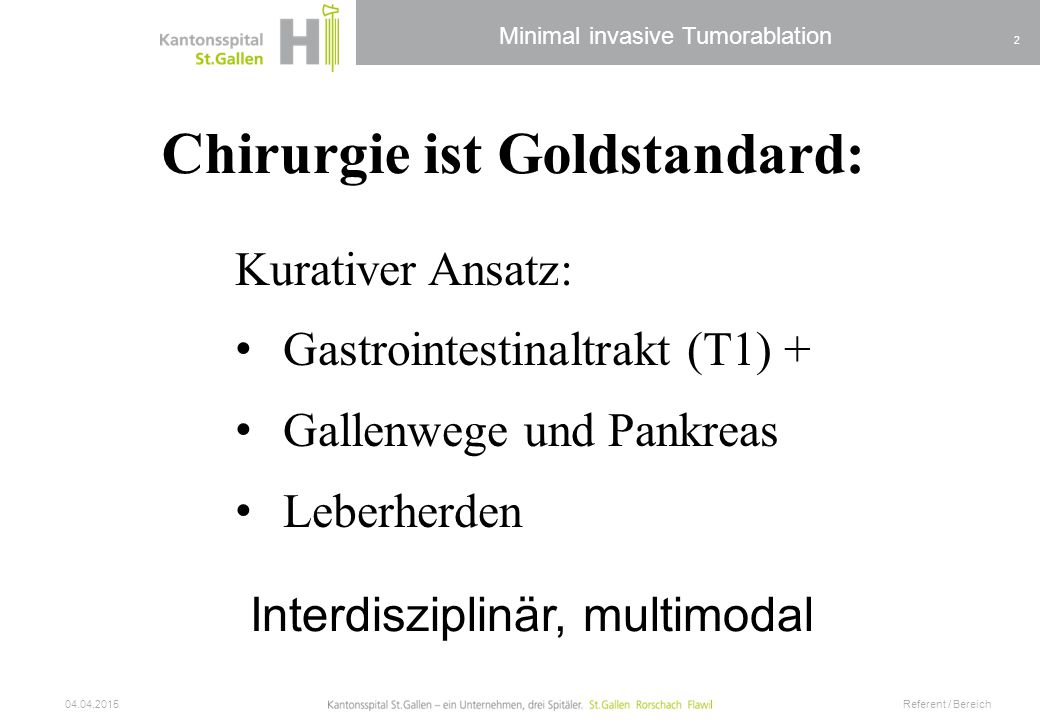 Minimal invasive Tumorablation 04.04.2015 Referent / Bereich 2 Chirurgie ist Goldstandard: Kurativer Ansatz: Gastrointestinaltrakt (T1) + Gallenwege u