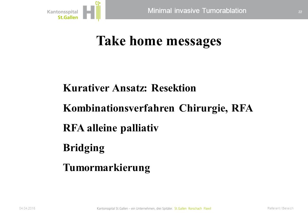 Minimal invasive Tumorablation 04.04.2015 Referent / Bereich 22 Take home messages Kurativer Ansatz: Resektion Kombinationsverfahren Chirurgie, RFA RF