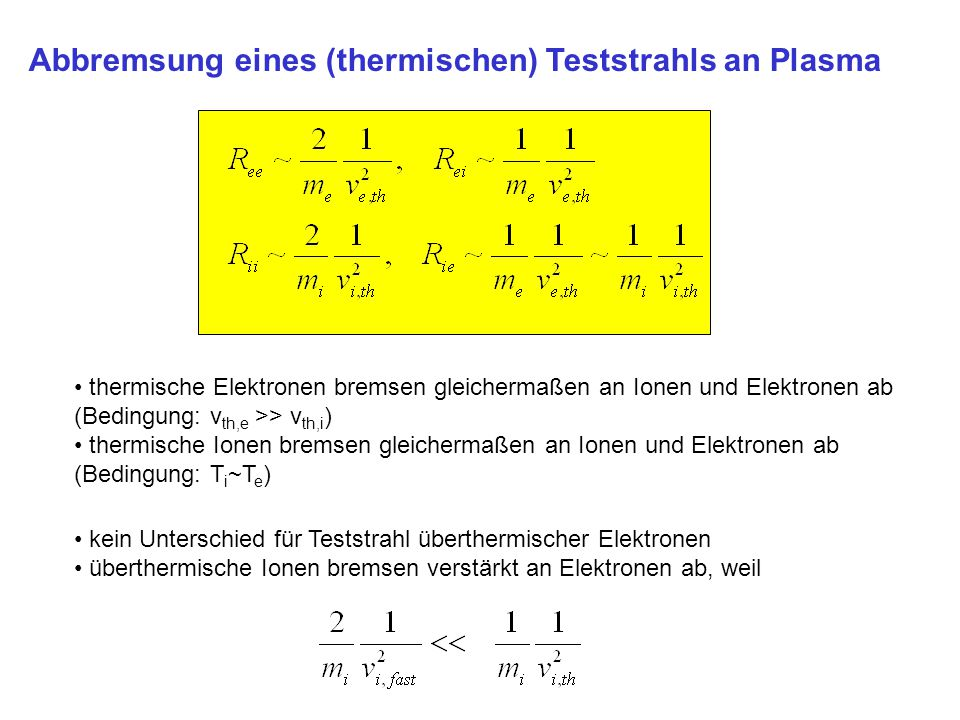 Abbremsung eines (thermischen) Teststrahls an Plasma thermische Elektronen bremsen gleichermaßen an Ionen und Elektronen ab (Bedingung: v th,e >> v th