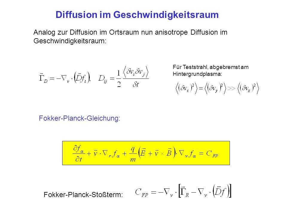 Diffusion im Geschwindigkeitsraum Analog zur Diffusion im Ortsraum nun anisotrope Diffusion im Geschwindigkeitsraum: Fokker-Planck-Stoßterm: Fokker-Pl
