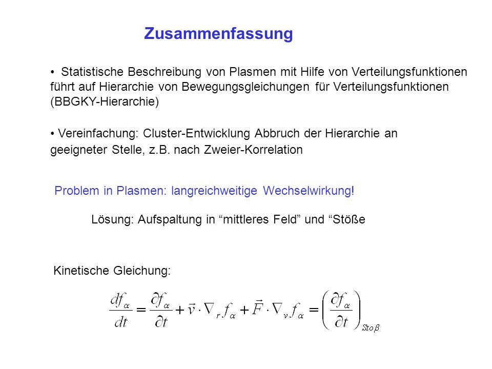 Zusammenfassung Statistische Beschreibung von Plasmen mit Hilfe von Verteilungsfunktionen führt auf Hierarchie von Bewegungsgleichungen für Verteilung
