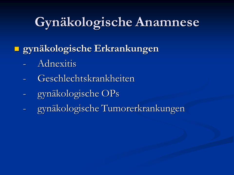 Gynäkologische Anamnese gynäkologische Erkrankungen gynäkologische Erkrankungen -Adnexitis -Geschlechtskrankheiten -gynäkologische OPs -gynäkologische
