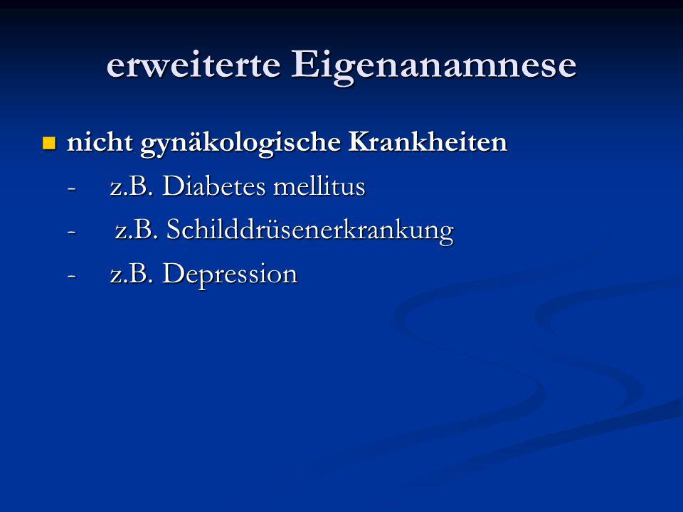 erweiterte Eigenanamnese nicht gynäkologische Krankheiten nicht gynäkologische Krankheiten -z.B. Diabetes mellitus - z.B. Schilddrüsenerkrankung -z.B.