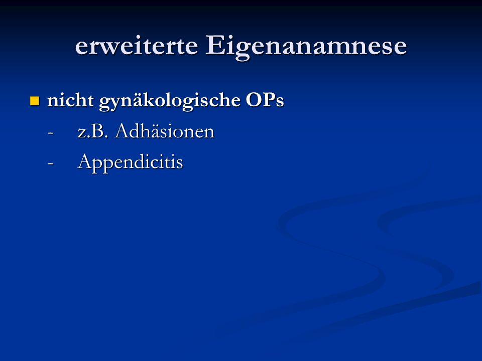 erweiterte Eigenanamnese nicht gynäkologische OPs nicht gynäkologische OPs -z.B. Adhäsionen -Appendicitis