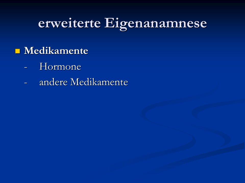 erweiterte Eigenanamnese Medikamente Medikamente -Hormone -andere Medikamente