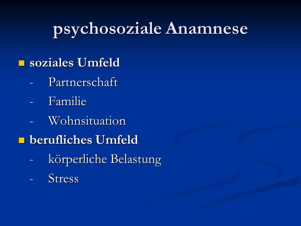 psychosoziale Anamnese soziales Umfeld soziales Umfeld -Partnerschaft -Familie -Wohnsituation berufliches Umfeld berufliches Umfeld -körperliche Belas