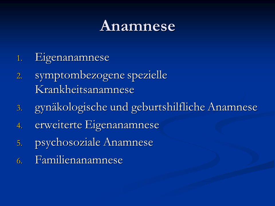 Anamnese 1. Eigenanamnese 2. symptombezogene spezielle Krankheitsanamnese 3. gynäkologische und geburtshilfliche Anamnese 4. erweiterte Eigenanamnese