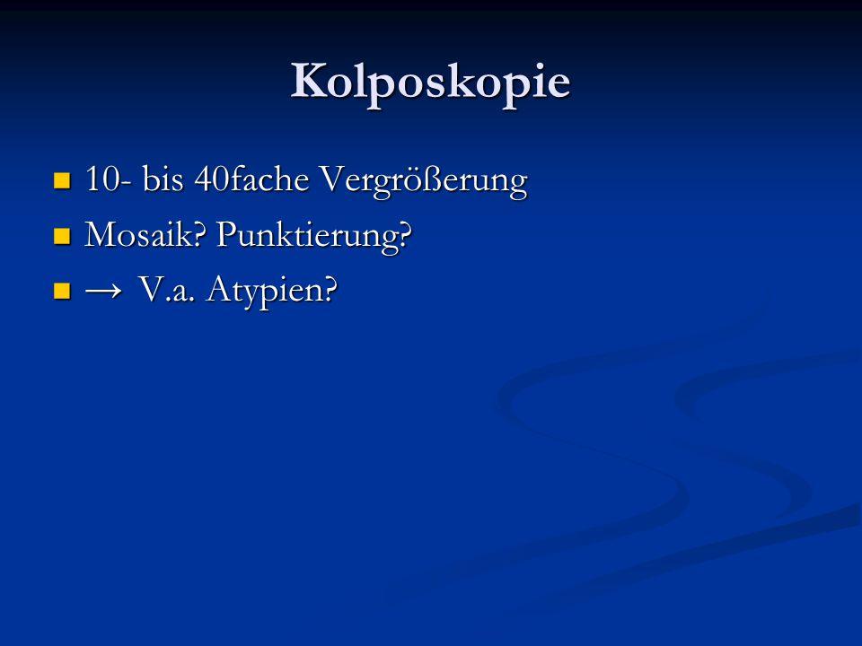 Kolposkopie 10- bis 40fache Vergrößerung 10- bis 40fache Vergrößerung Mosaik? Punktierung? Mosaik? Punktierung? →V.a. Atypien? →V.a. Atypien?