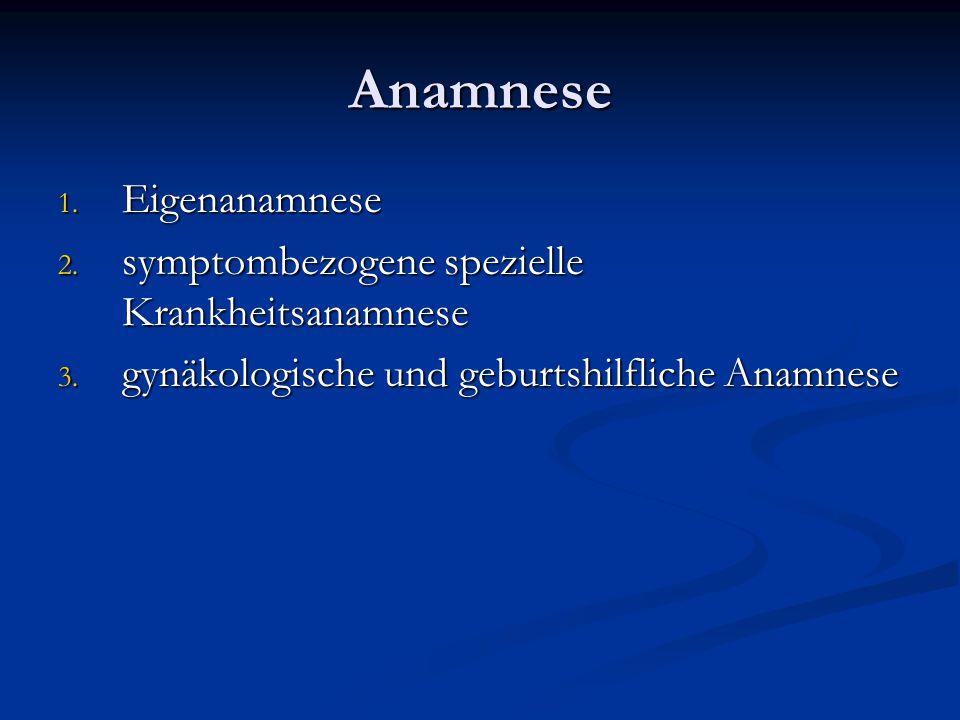 Anamnese 1. Eigenanamnese 2. symptombezogene spezielle Krankheitsanamnese 3. gynäkologische und geburtshilfliche Anamnese