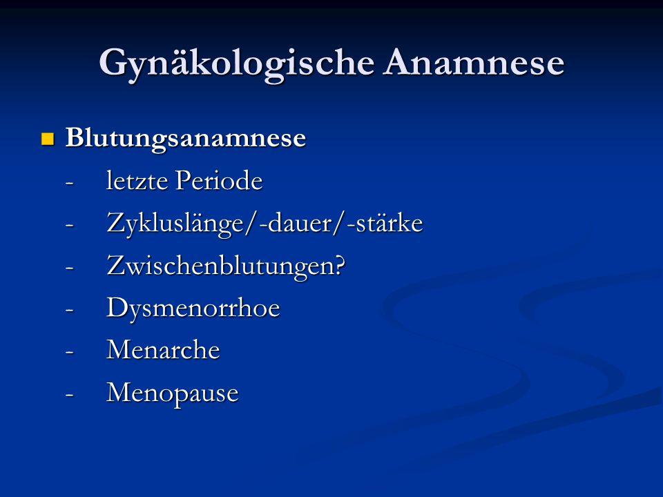Gynäkologische Anamnese Blutungsanamnese Blutungsanamnese -letzte Periode -Zykluslänge/-dauer/-stärke -Zwischenblutungen? -Dysmenorrhoe -Menarche -Men
