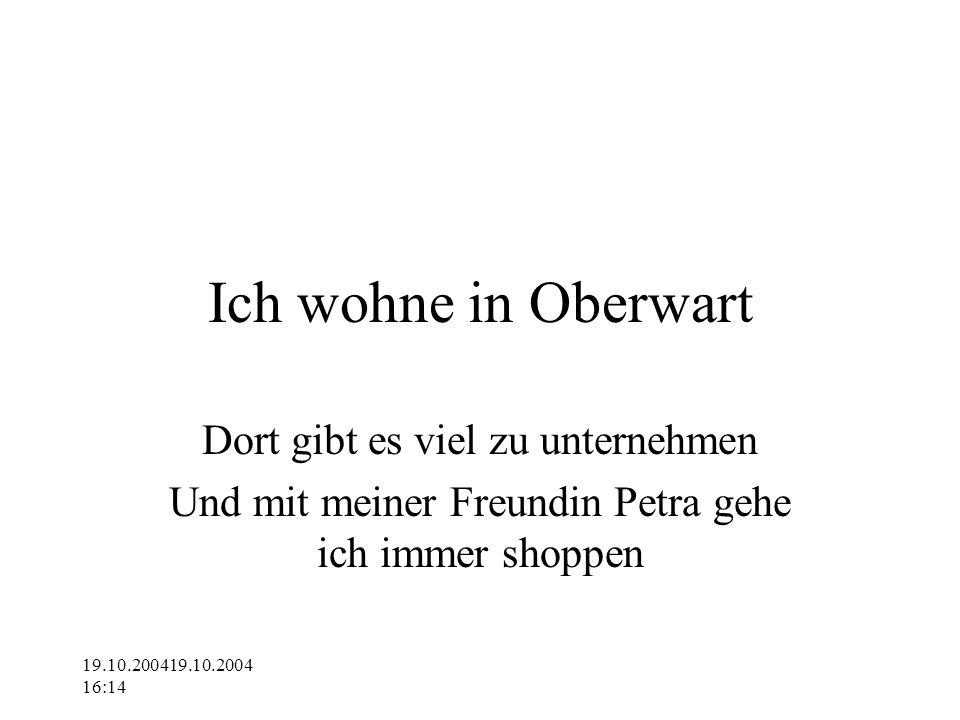 19.10.200419.10.2004 16:14 Ich wohne in Oberwart Dort gibt es viel zu unternehmen Und mit meiner Freundin Petra gehe ich immer shoppen
