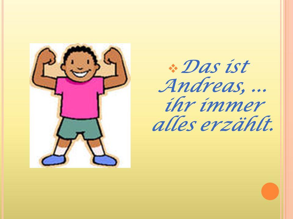 DDas ist Andreas,... ihr immer alles erzählt.