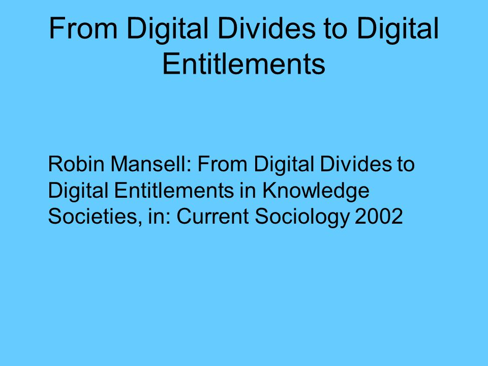 From Digital Divides to Digital Entitlements Robin Mansell: From Digital Divides to Digital Entitlements in Knowledge Societies, in: Current Sociology