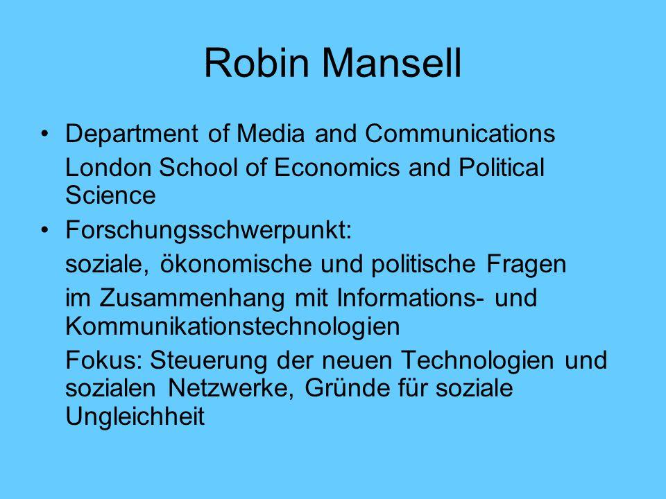 Robin Mansell Department of Media and Communications London School of Economics and Political Science Forschungsschwerpunkt: soziale, ökonomische und politische Fragen im Zusammenhang mit Informations- und Kommunikationstechnologien Fokus: Steuerung der neuen Technologien und sozialen Netzwerke, Gründe für soziale Ungleichheit