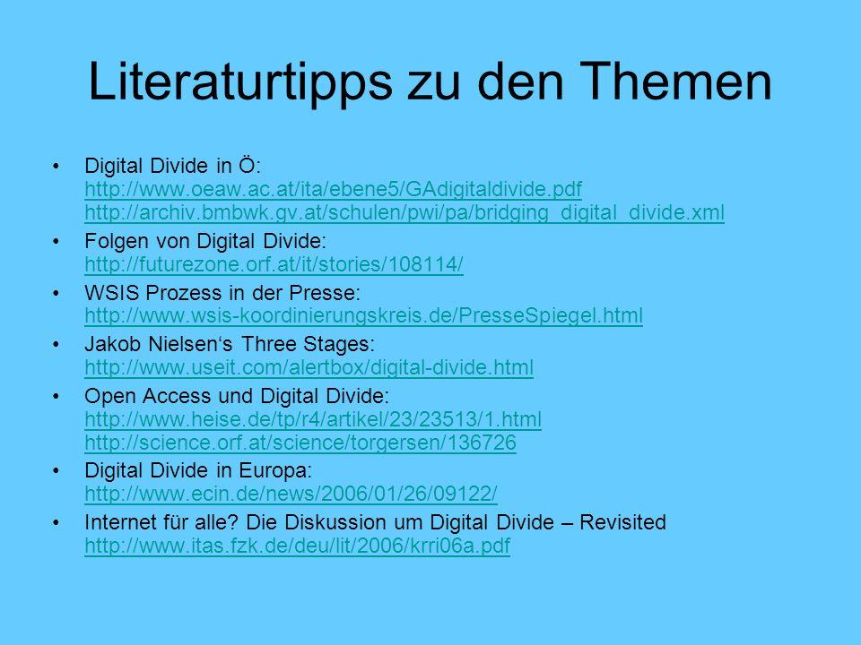 Literaturtipps zu den Themen Digital Divide in Ö: http://www.oeaw.ac.at/ita/ebene5/GAdigitaldivide.pdf http://archiv.bmbwk.gv.at/schulen/pwi/pa/bridging_digital_divide.xml http://www.oeaw.ac.at/ita/ebene5/GAdigitaldivide.pdf http://archiv.bmbwk.gv.at/schulen/pwi/pa/bridging_digital_divide.xml Folgen von Digital Divide: http://futurezone.orf.at/it/stories/108114/ http://futurezone.orf.at/it/stories/108114/ WSIS Prozess in der Presse: http://www.wsis-koordinierungskreis.de/PresseSpiegel.html http://www.wsis-koordinierungskreis.de/PresseSpiegel.html Jakob Nielsen's Three Stages: http://www.useit.com/alertbox/digital-divide.html http://www.useit.com/alertbox/digital-divide.html Open Access und Digital Divide: http://www.heise.de/tp/r4/artikel/23/23513/1.html http://science.orf.at/science/torgersen/136726 http://www.heise.de/tp/r4/artikel/23/23513/1.html http://science.orf.at/science/torgersen/136726 Digital Divide in Europa: http://www.ecin.de/news/2006/01/26/09122/ http://www.ecin.de/news/2006/01/26/09122/ Internet für alle.