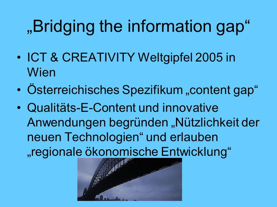 """""""Bridging the information gap ICT & CREATIVITY Weltgipfel 2005 in Wien Österreichisches Spezifikum """"content gap Qualitäts-E-Content und innovative Anwendungen begründen """"Nützlichkeit der neuen Technologien und erlauben """"regionale ökonomische Entwicklung"""