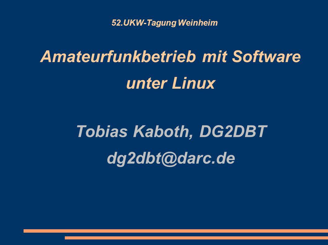 52.UKW-Tagung Weinheim Amateurfunkbetrieb mit Software unter Linux Tobias Kaboth, DG2DBT dg2dbt@darc.de