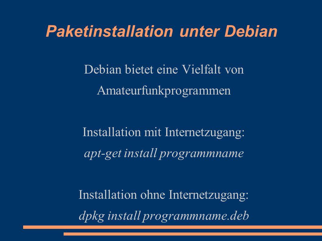 Paketinstallation unter Debian Debian bietet eine Vielfalt von Amateurfunkprogrammen Installation mit Internetzugang: apt-get install programmname Installation ohne Internetzugang: dpkg install programmname.deb