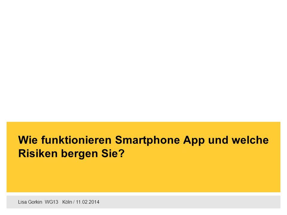 Lisa Gorkin WG13  Köln / 11.02.2014 Wie funktionieren Smartphone App und welche Risiken bergen Sie?