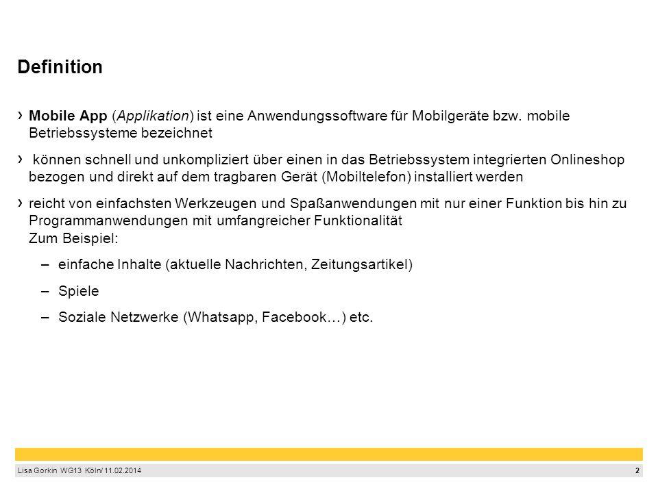 2 Lisa Gorkin WG13 Köln/ 11.02.2014 Definition Mobile App (Applikation) ist eine Anwendungssoftware für Mobilgeräte bzw.
