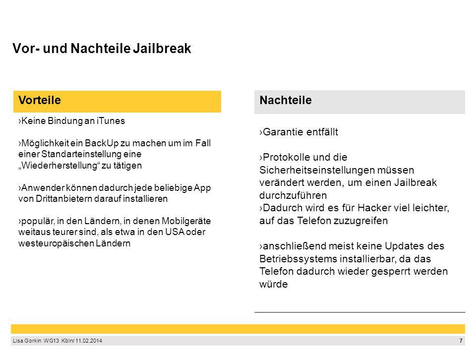 8 Lisa Gorkin WG13 Köln/ 11.02.2014 Speicherung von Standortinformationen mit Jailbreak verhindern Durch Installation eines Jailbreaks werden Nutzungsbeschränkungen entfernt durch Jailbreak Zugriff auf den alternativen Cydia-App-Store Verfügt aber über kaum Alternativen zu den Standard-Apps