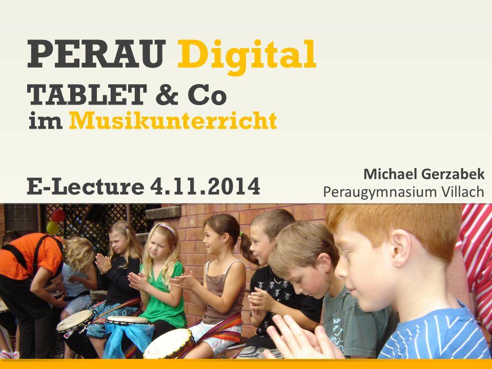 www.peraugym.at PERAU Digital TABLET & Co im Musikunterricht Michael Gerzabek Peraugymnasium Villach E-Lecture 4.11.2014