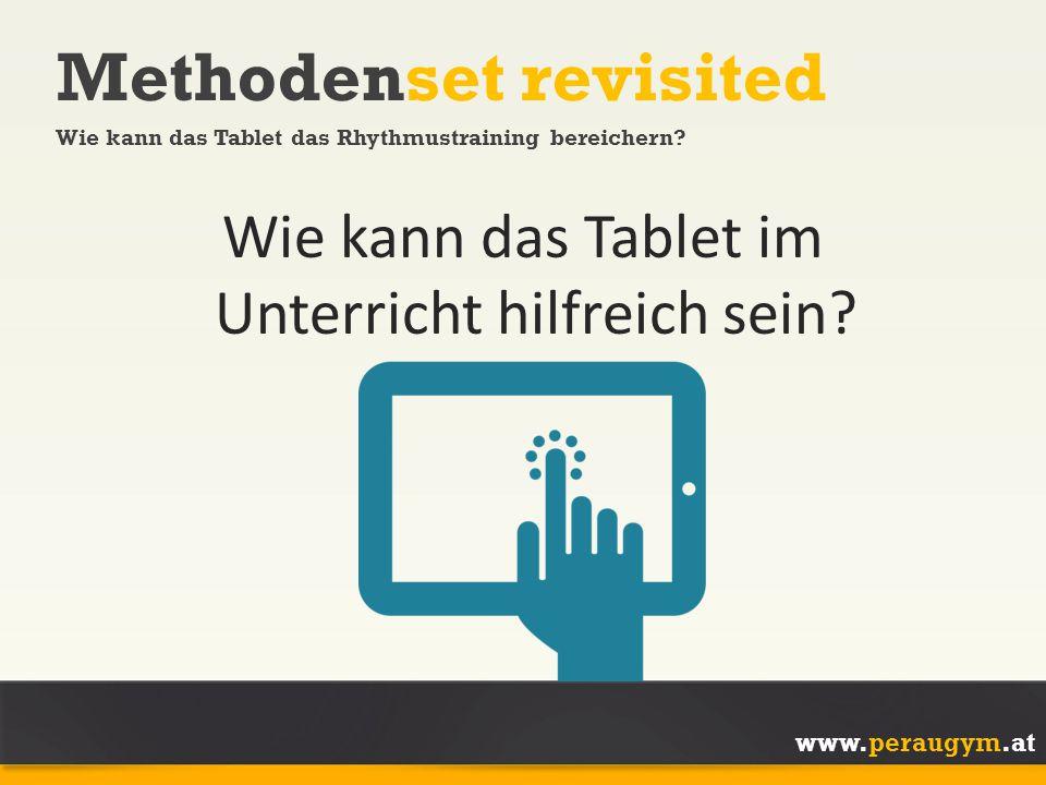 www.peraugym.at Wie kann das Tablet im Unterricht hilfreich sein? Methodenset revisited Wie kann das Tablet das Rhythmustraining bereichern?