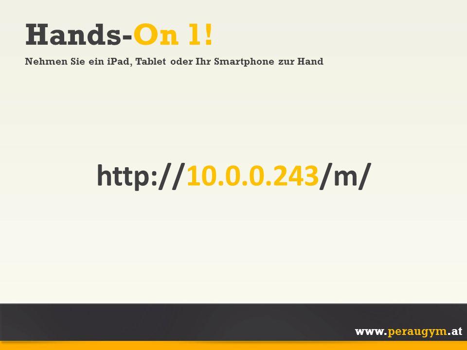 www.peraugym.at Hands-On 1! Nehmen Sie ein iPad, Tablet oder Ihr Smartphone zur Hand http://10.0.0.243/m/
