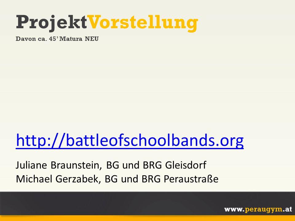 www.peraugym.at ProjektVorstellung Davon ca. 45' Matura NEU http://battleofschoolbands.org Juliane Braunstein, BG und BRG Gleisdorf Michael Gerzabek,