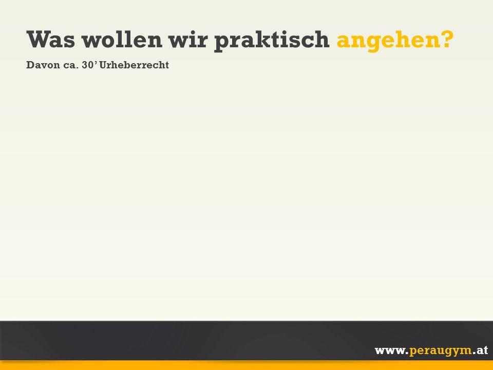 www.peraugym.at Was wollen wir praktisch angehen? Davon ca. 30' Urheberrecht