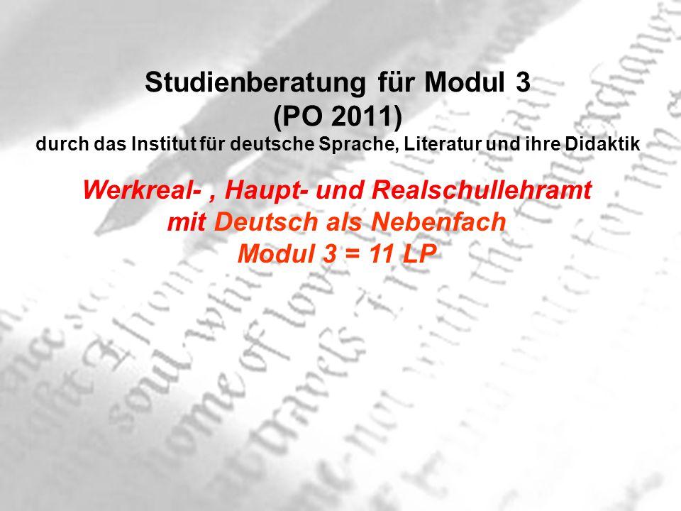 Studienberatung für Modul 3 (PO 2011) durch das Institut für deutsche Sprache, Literatur und ihre Didaktik Werkreal-, Haupt- und Realschullehramt mit Deutsch als Nebenfach Modul 3 = 11 LP