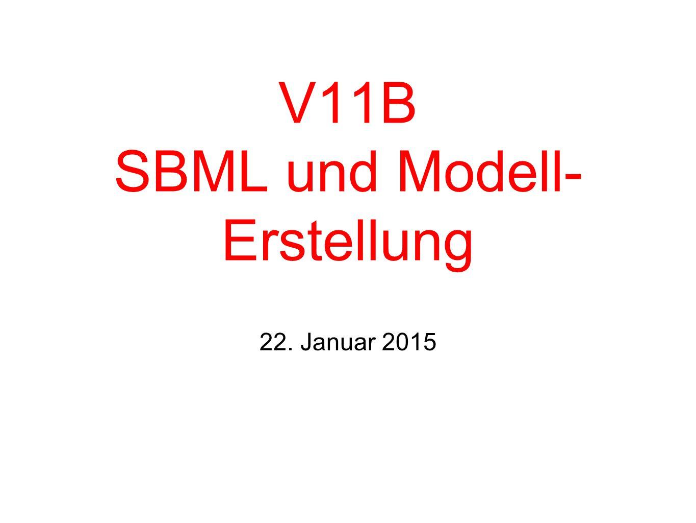 V11B SBML und Modell- Erstellung 22. Januar 2015