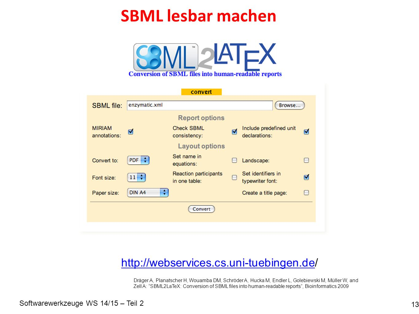 Softwarewerkzeuge WS 14/15 – Teil 2 SBML lesbar machen 13 http://webservices.cs.uni-tuebingen.dehttp://webservices.cs.uni-tuebingen.de/ Dräger A, Planatscher H, Wouamba DM, Schröder A, Hucka M, Endler L, Golebiewski M, Müller W, and Zell A: SBML2LaTeX: Conversion of SBML files into human-readable reports , Bioinformatics 2009