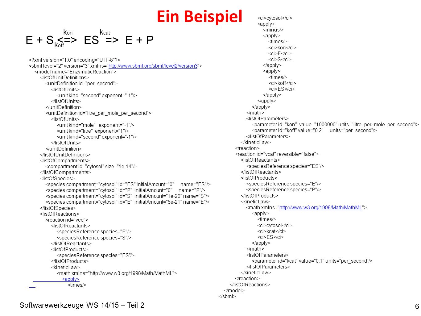 Softwarewerkzeuge WS 14/15 – Teil 2 Ein Beispiel 6 E + S ES => E + P k on k off k cat http://www.sbml.org/sbml/level2/version3 cytosol kon E S koff ES http://www.w3.org/1998/Math/MathML cytosol kcat ES