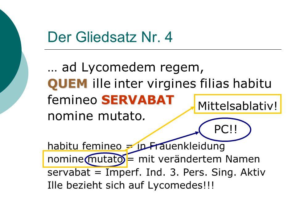 Der Gliedsatz Nr. 4 … ad Lycomedem regem, QUEM QUEM ille inter virgines filias habitu SERVABAT femineo SERVABAT nomine mutato. habitu femineo = in Fra