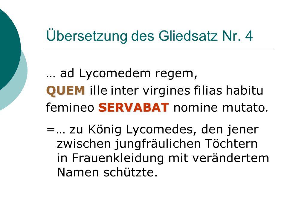 Übersetzung des Gliedsatz Nr. 4 … ad Lycomedem regem, QUEM QUEM ille inter virgines filias habitu SERVABAT femineo SERVABAT nomine mutato. =… zu König