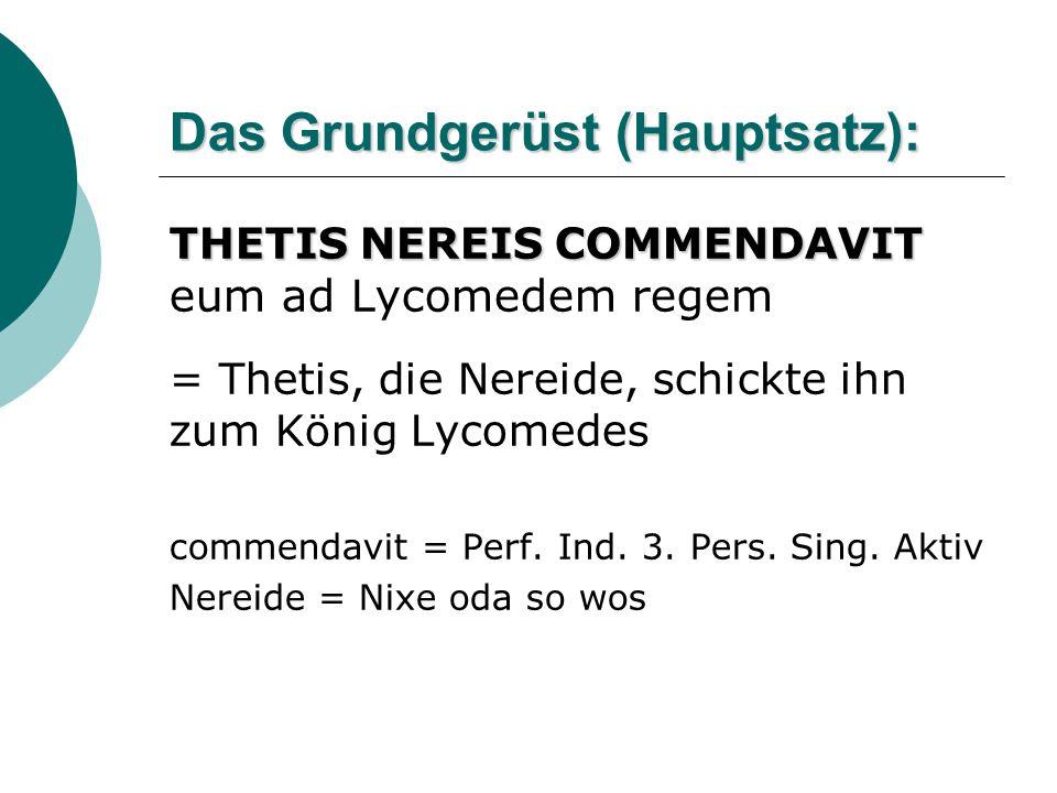 Das Grundgerüst (Hauptsatz): THETIS NEREIS COMMENDAVIT THETIS NEREIS COMMENDAVIT eum ad Lycomedem regem = Thetis, die Nereide, schickte ihn zum König Lycomedes commendavit = Perf.