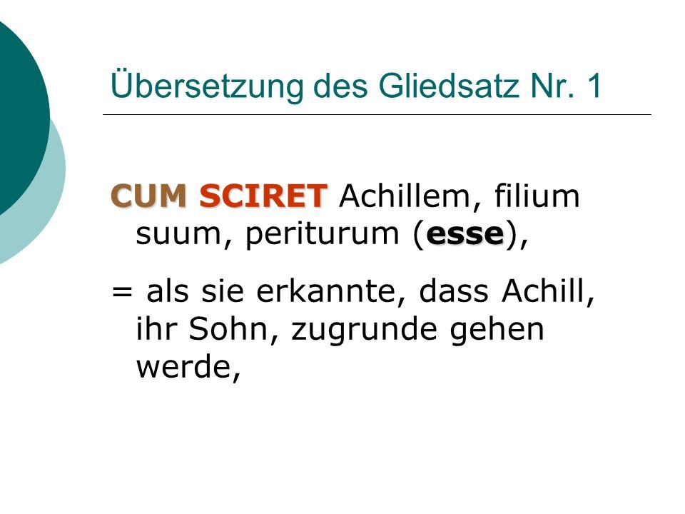 Übersetzung des Gliedsatz Nr. 1 CUMSCIRET esse CUM SCIRET Achillem, filium suum, periturum (esse), = als sie erkannte, dass Achill, ihr Sohn, zugrunde
