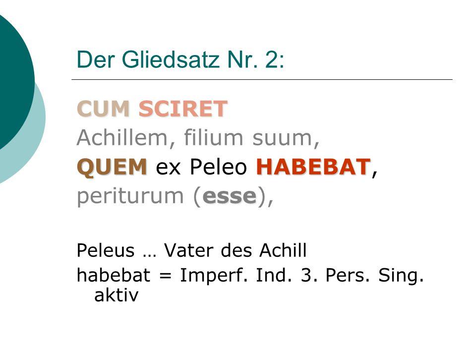 Übersetzung des Gliedsatz Nr.2 CUMSCIRET CUM SCIRET Achillem, filium suum, QUEMHABEBAT esse QUEM ex Peleo HABEBAT, periturum (esse), = als sie erkannte, dass Achill, ihr Sohn, den sie von Peleus hatte, zugrunde gehen werde,