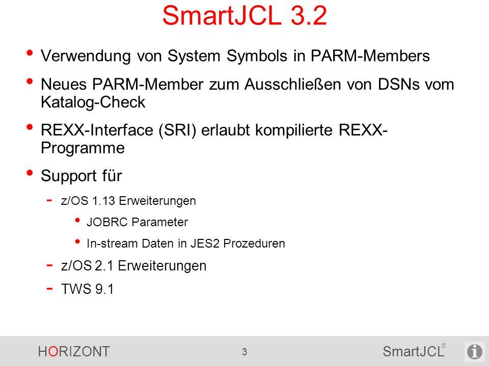 HORIZONT 3 SmartJCL ® SmartJCL 3.2 Verwendung von System Symbols in PARM-Members Neues PARM-Member zum Ausschließen von DSNs vom Katalog-Check REXX-Interface (SRI) erlaubt kompilierte REXX- Programme Support für - z/OS 1.13 Erweiterungen JOBRC Parameter In-stream Daten in JES2 Prozeduren - z/OS 2.1 Erweiterungen - TWS 9.1