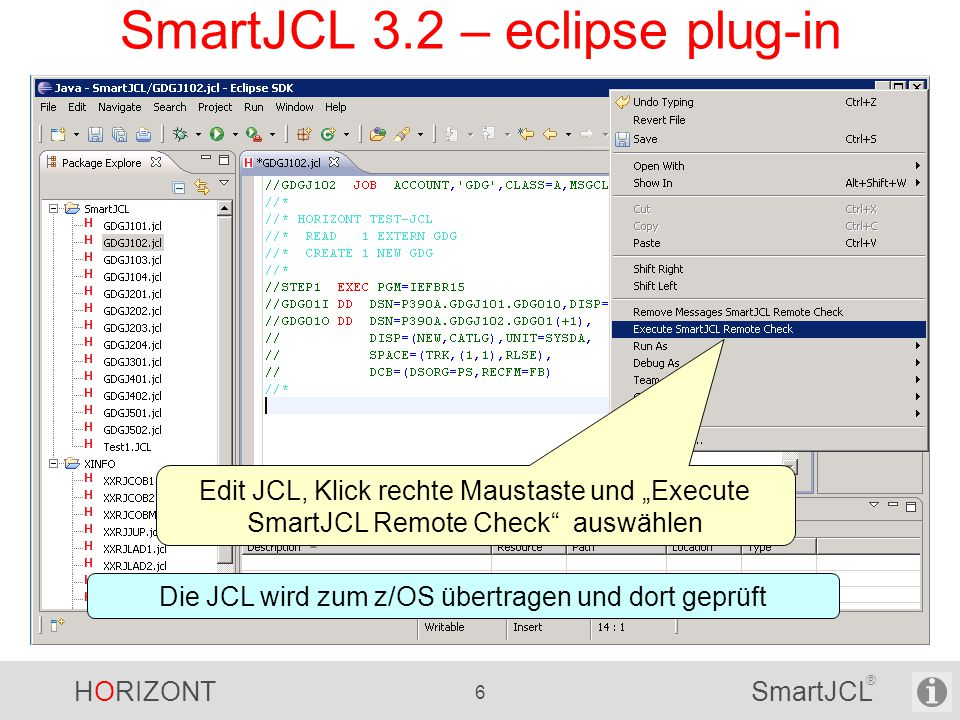 """HORIZONT 6 SmartJCL ® SmartJCL 3.2 – eclipse plug-in Edit JCL, Klick rechte Maustaste und """"Execute SmartJCL Remote Check auswählen Die JCL wird zum z/OS übertragen und dort geprüft"""