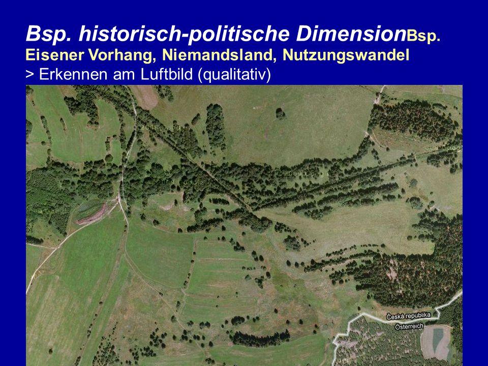 Bsp. historisch-politische Dimension Bsp. Eisener Vorhang, Niemandsland, Nutzungswandel > Erkennen am Luftbild (qualitativ)