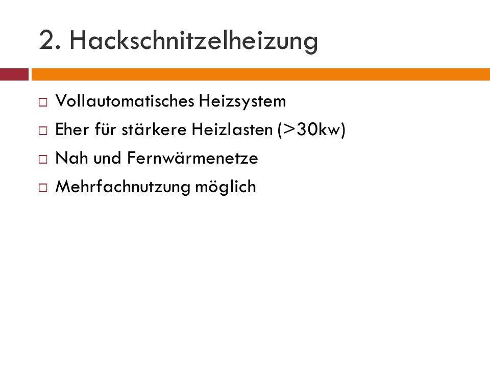 2. Hackschnitzelheizung  Vollautomatisches Heizsystem  Eher für stärkere Heizlasten (>30kw)  Nah und Fernwärmenetze  Mehrfachnutzung möglich