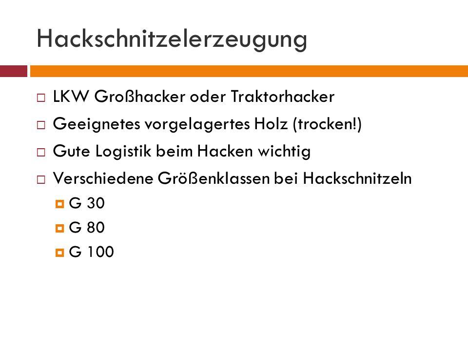 Hackschnitzelerzeugung  LKW Großhacker oder Traktorhacker  Geeignetes vorgelagertes Holz (trocken!)  Gute Logistik beim Hacken wichtig  Verschiedene Größenklassen bei Hackschnitzeln  G 30  G 80  G 100