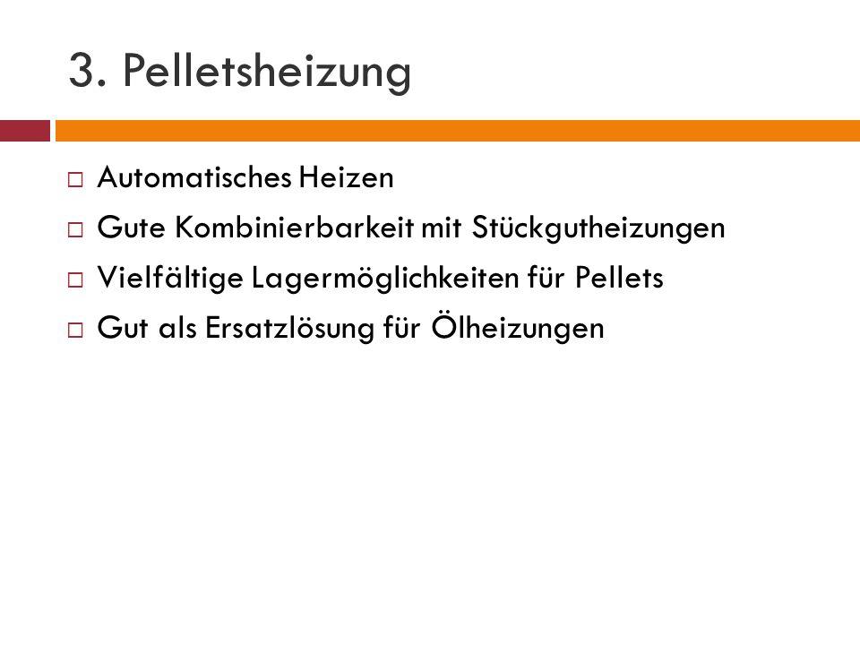 3. Pelletsheizung  Automatisches Heizen  Gute Kombinierbarkeit mit Stückgutheizungen  Vielfältige Lagermöglichkeiten für Pellets  Gut als Ersatzlö