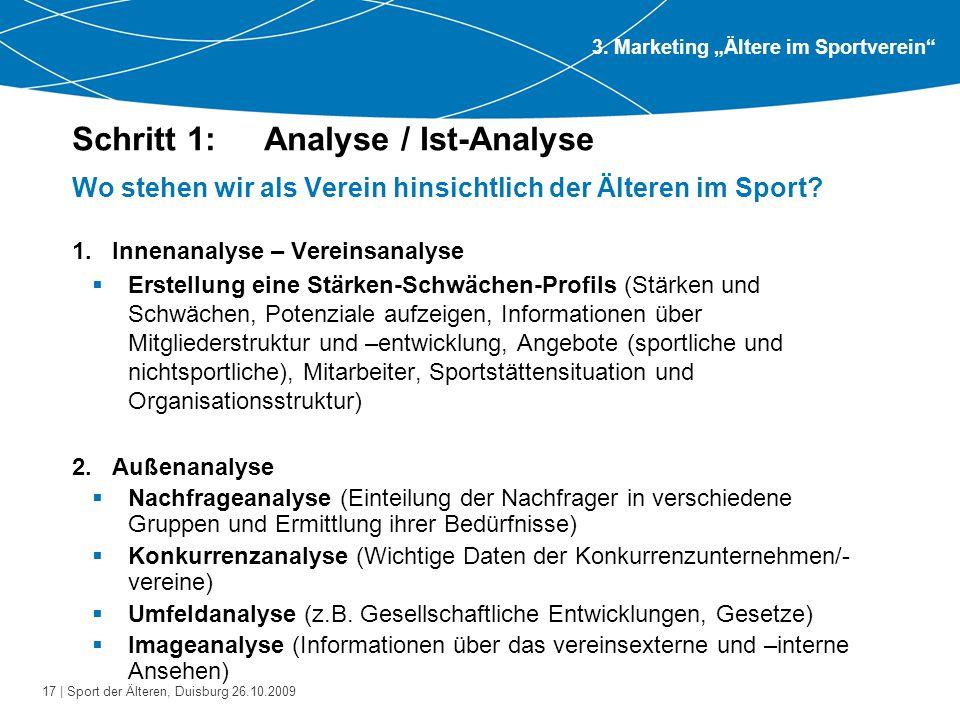 17 | Sport der Älteren, Duisburg 26.10.2009 Schritt 1: Analyse / Ist-Analyse Wo stehen wir als Verein hinsichtlich der Älteren im Sport? 1.Innenanalys