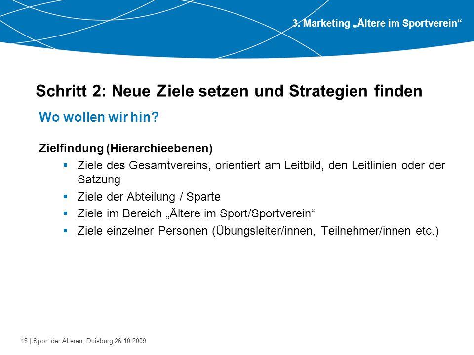 18 | Sport der Älteren, Duisburg 26.10.2009 Schritt 2: Neue Ziele setzen und Strategien finden Wo wollen wir hin? Zielfindung (Hierarchieebenen)  Zie