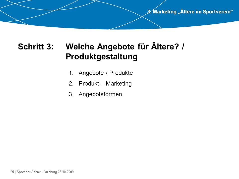 25 | Sport der Älteren, Duisburg 26.10.2009 Schritt 3: Welche Angebote für Ältere? / Produktgestaltung 1.Angebote / Produkte 2.Produkt – Marketing 3.A