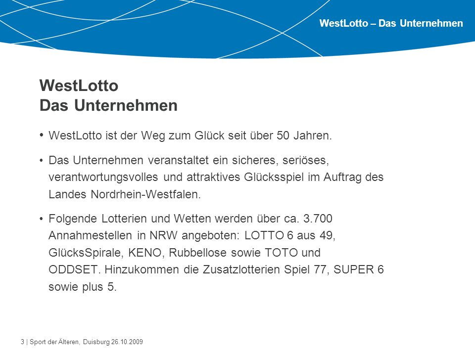 3 | Sport der Älteren, Duisburg 26.10.2009 WestLotto Das Unternehmen WestLotto ist der Weg zum Glück seit über 50 Jahren. Das Unternehmen veranstaltet