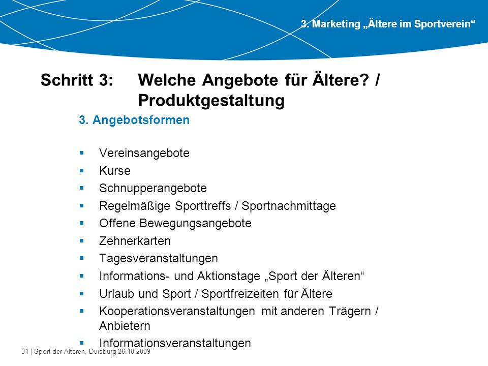 31 | Sport der Älteren, Duisburg 26.10.2009 Schritt 3: Welche Angebote für Ältere? / Produktgestaltung 3. Angebotsformen  Vereinsangebote  Kurse  S